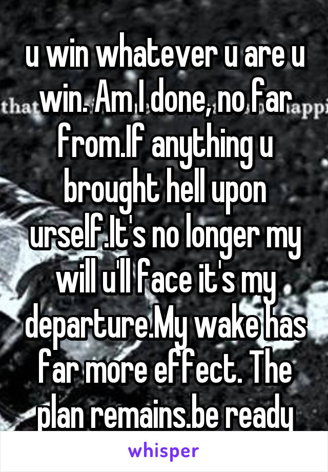 u win whatever u are u win. Am I done, no far from.If anything u brought hell upon urself.It's no longer my will u'll face it's my departure.My wake has far more effect. The plan remains.be ready