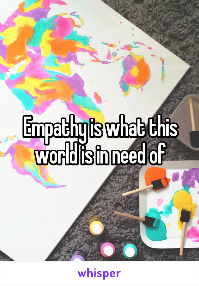 Empathy is what this world is in need of