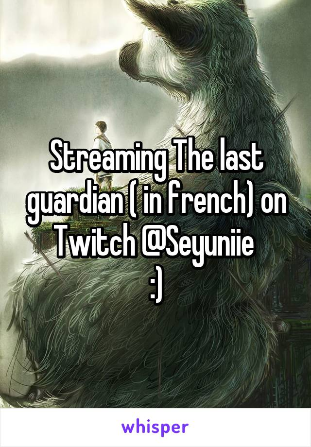 Streaming The last guardian ( in french) on Twitch @Seyuniie  :)