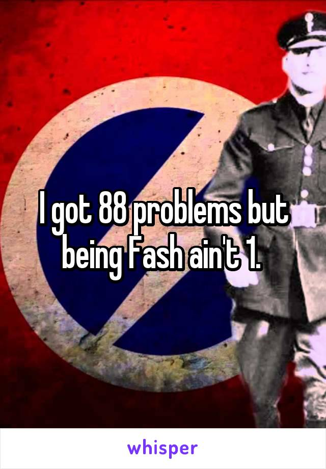 I got 88 problems but being Fash ain't 1.