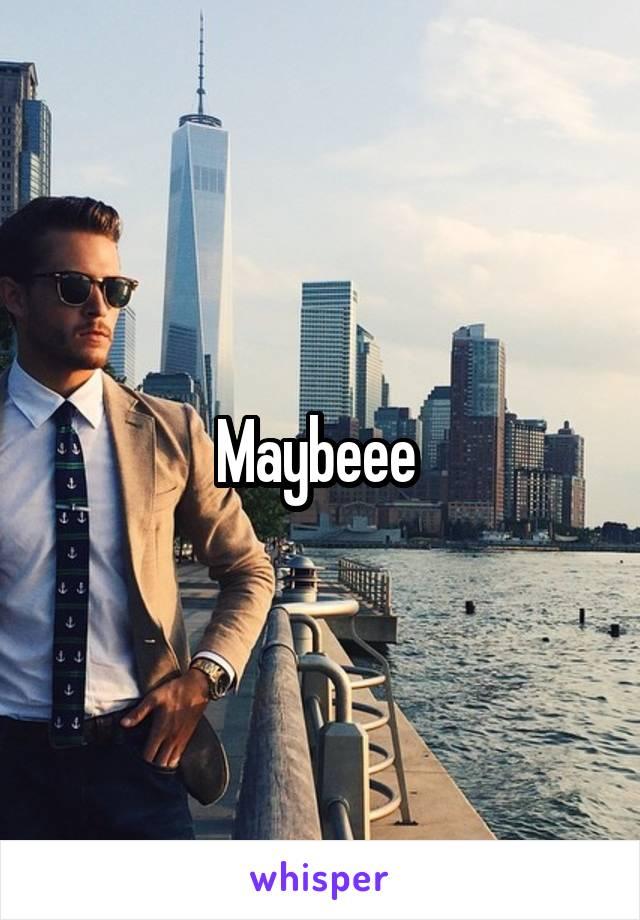 Maybeee