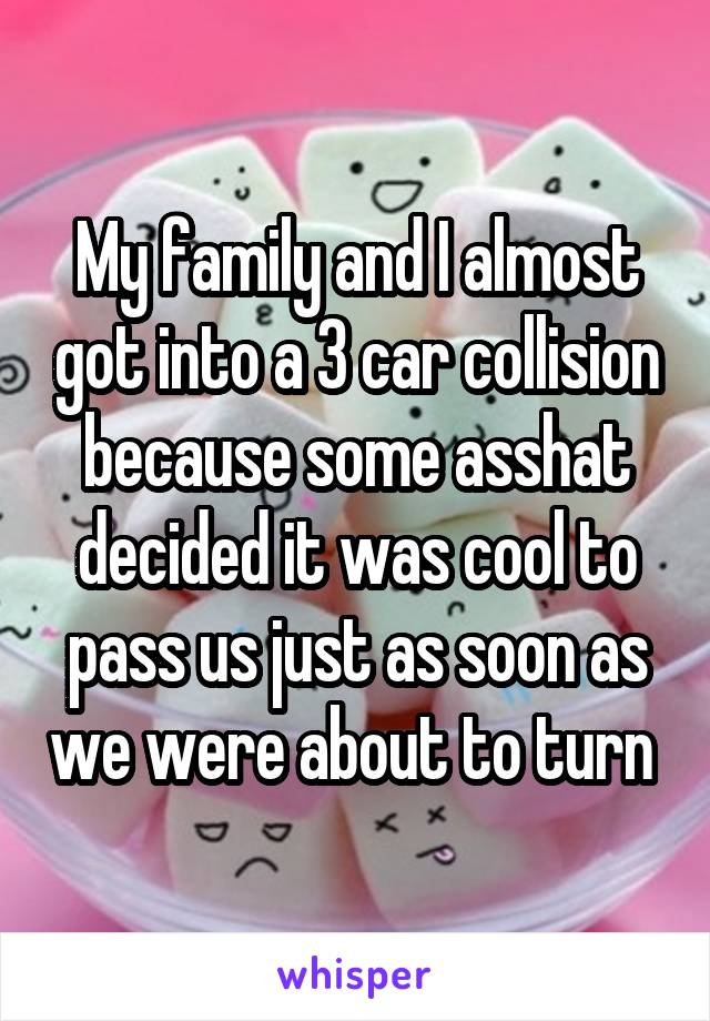 My family and I almost got into a 3 car collision because some asshat decided it was cool to pass us just as soon as we were about to turn