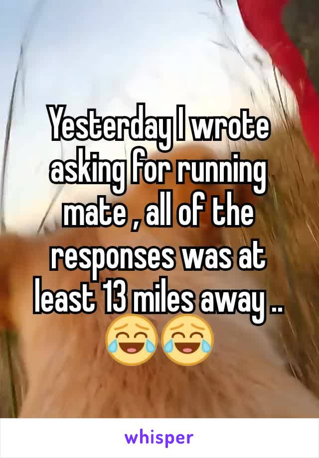 Yesterday I wrote asking for running mate , all of the responses was at least 13 miles away .. 😂😂