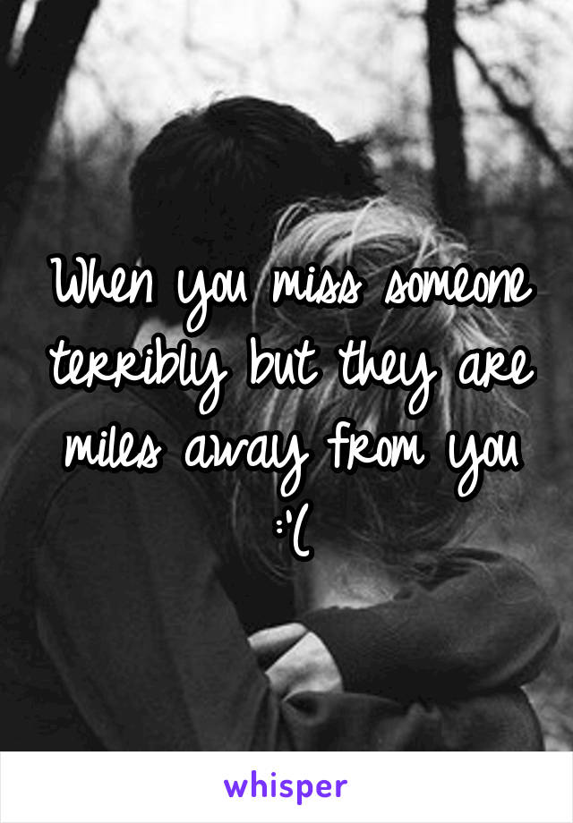When you miss someone terribly but they are miles away from you :'(