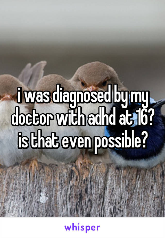 i was diagnosed by my doctor with adhd at 16? is that even possible?
