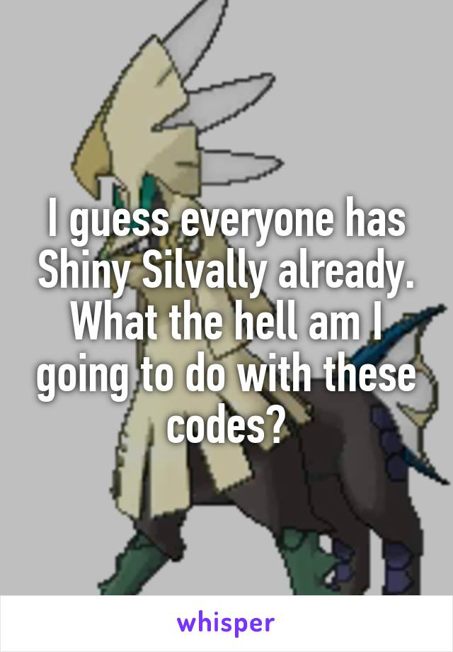 I guess everyone has Shiny Silvally already. What the hell am I going to do with these codes?
