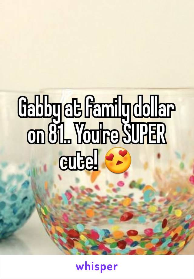 Gabby at family dollar on 81.. You're SUPER cute! 😍