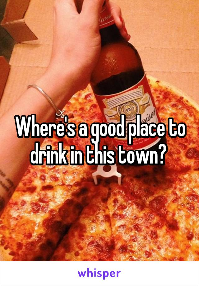 Where's a good place to drink in this town?