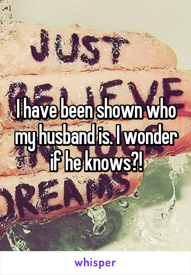 I have been shown who my husband is. I wonder if he knows?!