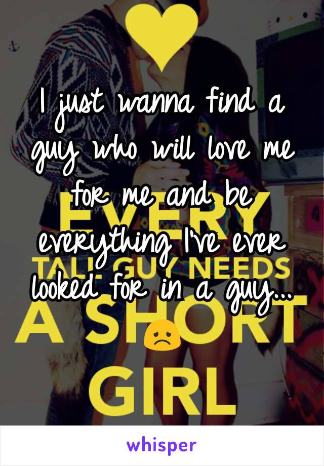 I just wanna find a guy who will love me for me and be everything I've ever looked for in a guy...😞
