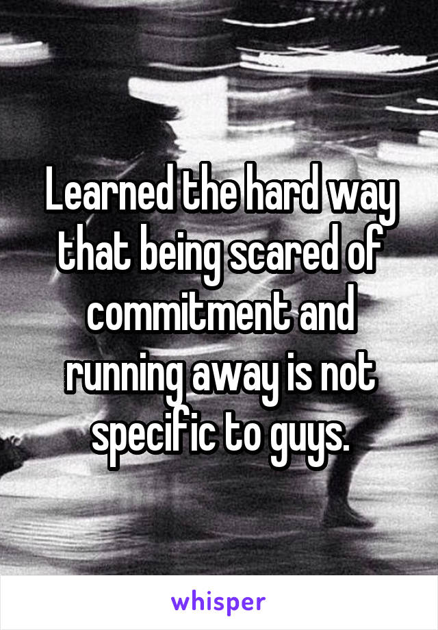 Learned the hard way that being scared of commitment and running away is not specific to guys.