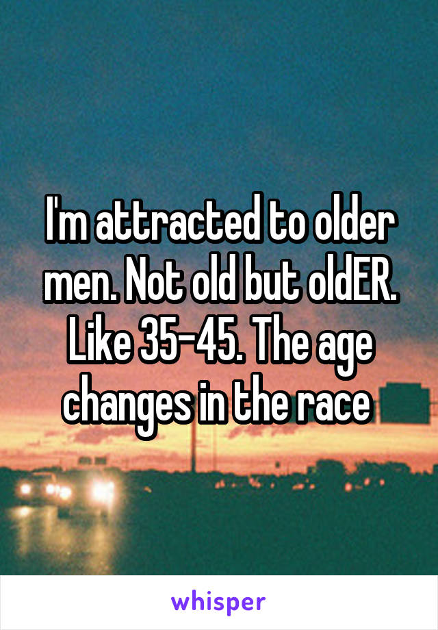 I'm attracted to older men. Not old but oldER. Like 35-45. The age changes in the race