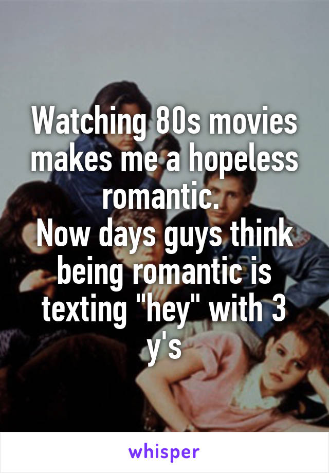 "Watching 80s movies makes me a hopeless romantic.  Now days guys think being romantic is texting ""hey"" with 3 y's"