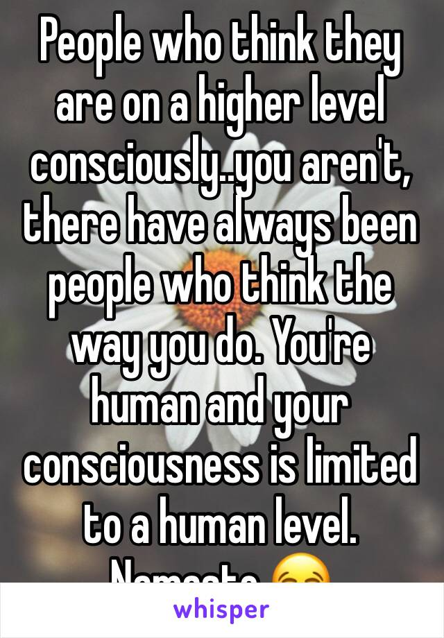 People who think they are on a higher level consciously..you aren't, there have always been people who think the way you do. You're human and your consciousness is limited to a human level. Namaste 😂