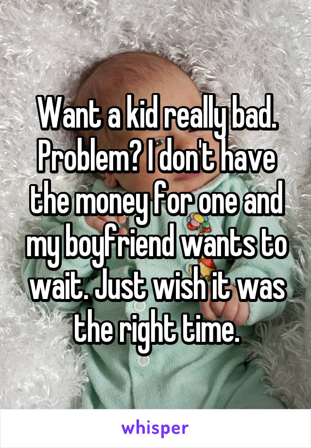 Want a kid really bad. Problem? I don't have the money for one and my boyfriend wants to wait. Just wish it was the right time.