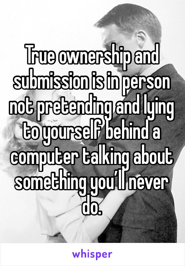 True ownership and submission is in person not pretending and lying to yourself behind a computer talking about something you'll never do.