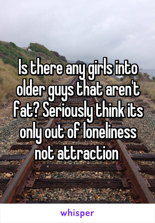Is there any girls into older guys that aren't fat? Seriously think its only out of loneliness not attraction