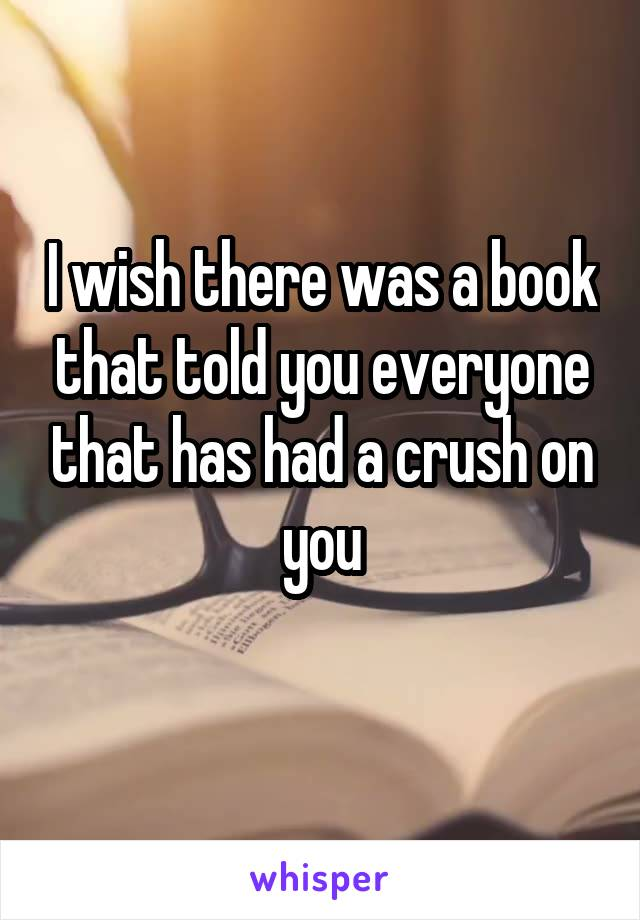 I wish there was a book that told you everyone that has had a crush on you