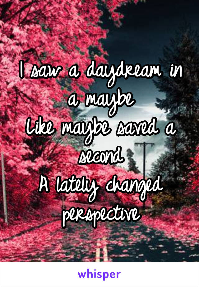 I saw a daydream in a maybe Like maybe saved a second A lately changed perspective