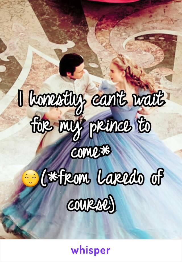 I honestly can't wait for my prince to come* 😌(*from Laredo of course)
