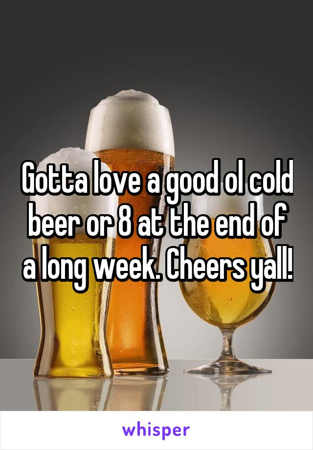 Gotta love a good ol cold beer or 8 at the end of a long week. Cheers yall!
