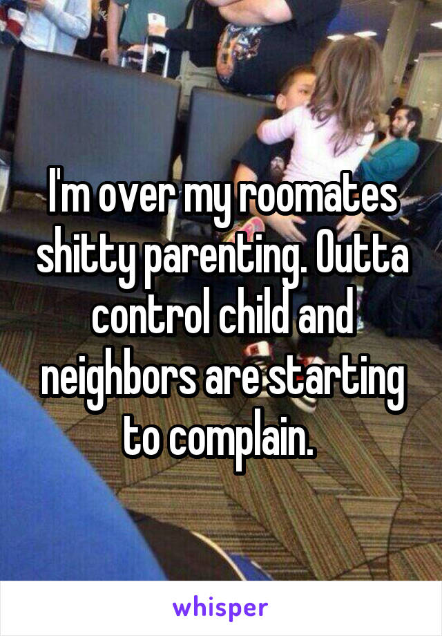 I'm over my roomates shitty parenting. Outta control child and neighbors are starting to complain.
