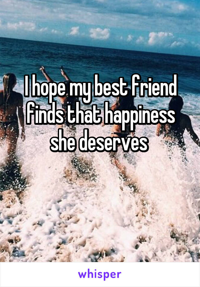 I hope my best friend finds that happiness she deserves