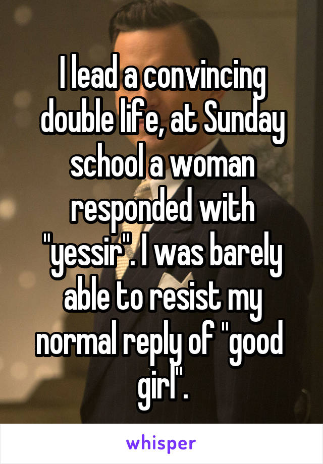 "I lead a convincing double life, at Sunday school a woman responded with ""yessir"". I was barely able to resist my normal reply of ""good  girl""."