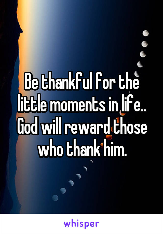 Be thankful for the little moments in life.. God will reward those who thank him.