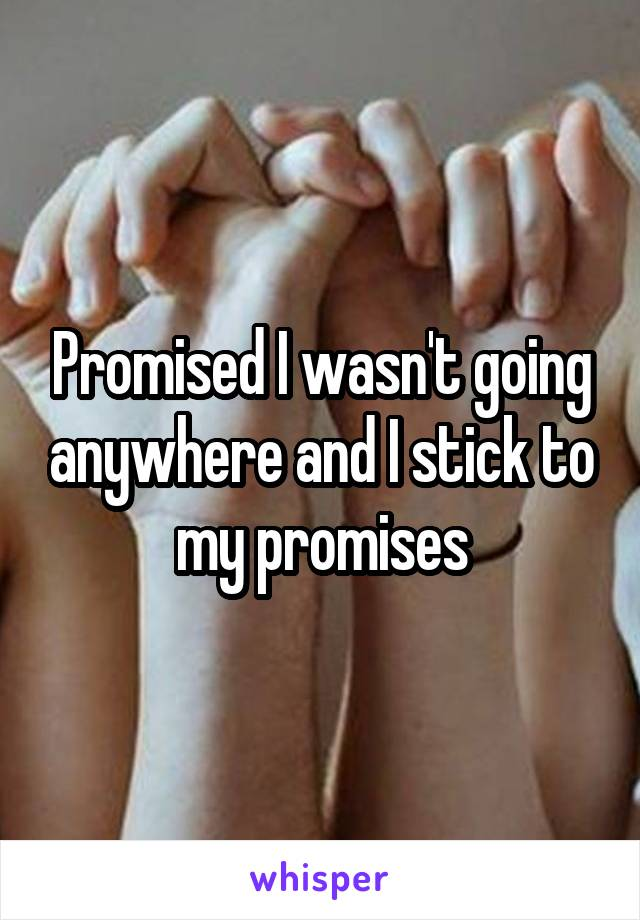 Promised I wasn't going anywhere and I stick to my promises