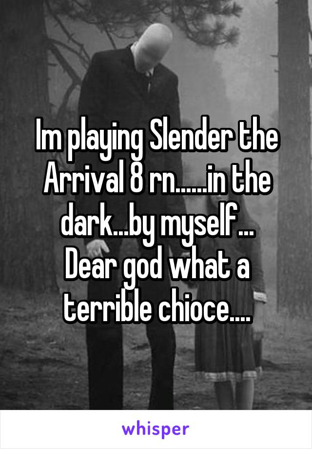 Im playing Slender the Arrival 8 rn......in the dark...by myself... Dear god what a terrible chioce....