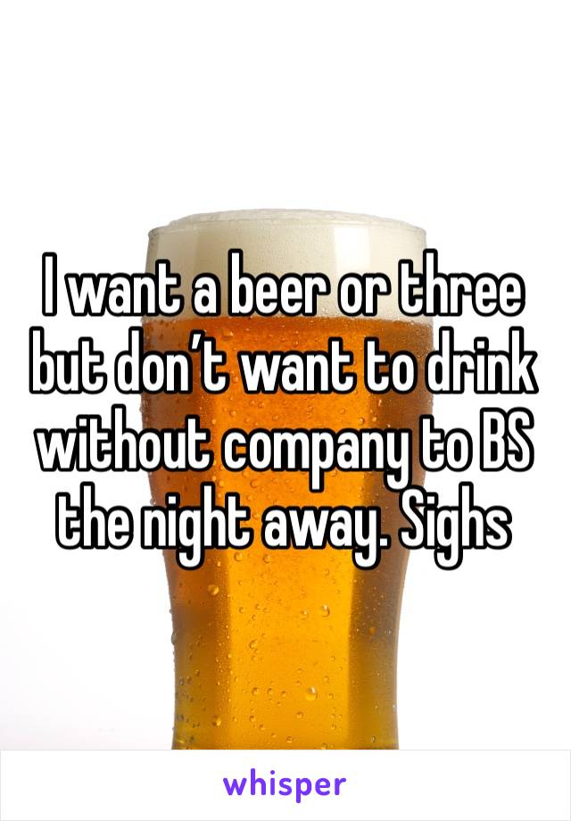 I want a beer or three but don't want to drink without company to BS the night away. Sighs