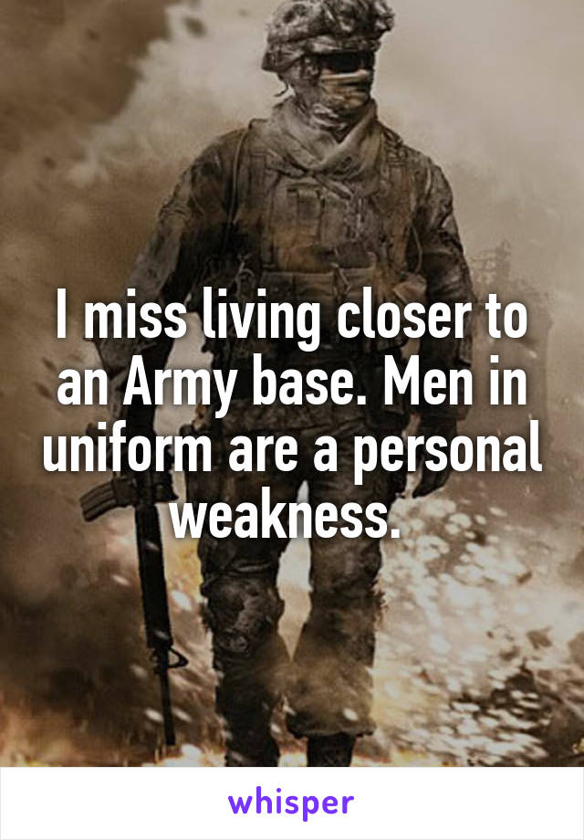 I miss living closer to an Army base. Men in uniform are a personal weakness.