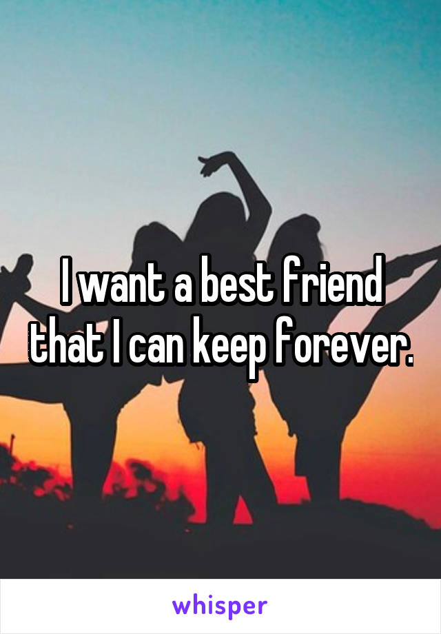 I want a best friend that I can keep forever.