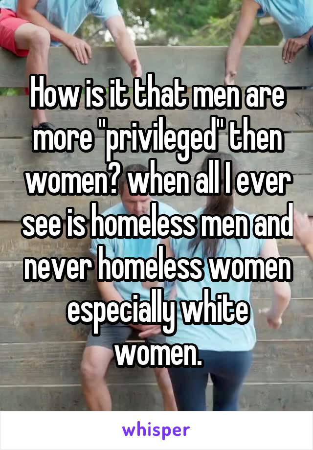 """How is it that men are more """"privileged"""" then women? when all I ever see is homeless men and never homeless women especially white women."""