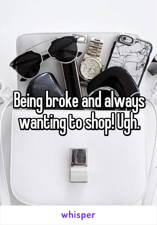 Being broke and always wanting to shop! Ugh.