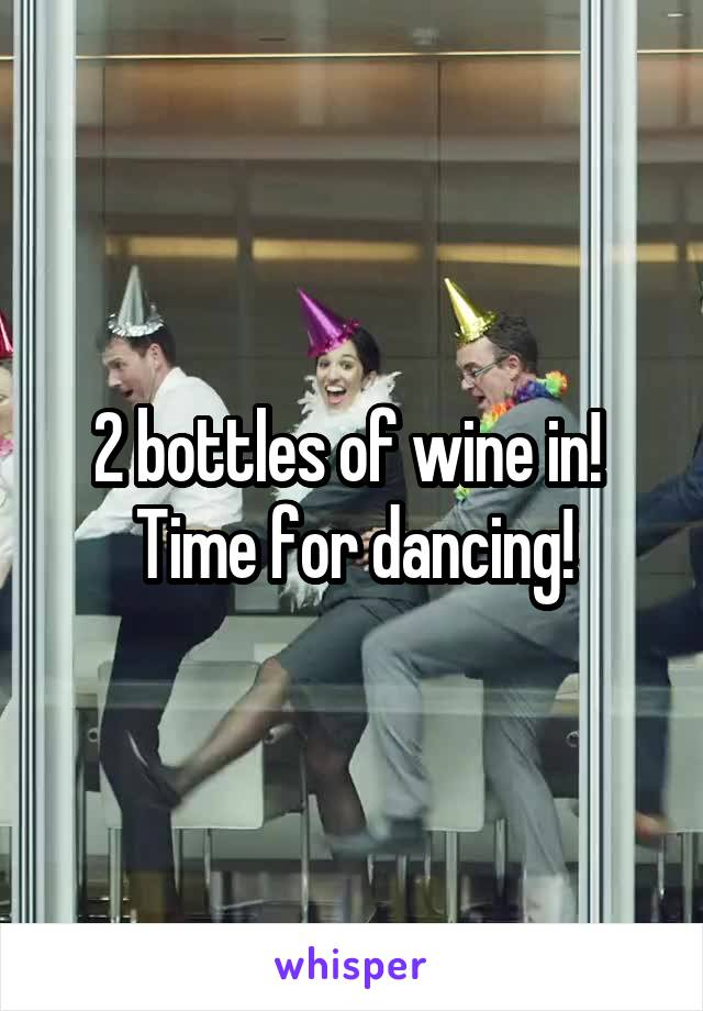 2 bottles of wine in!  Time for dancing!