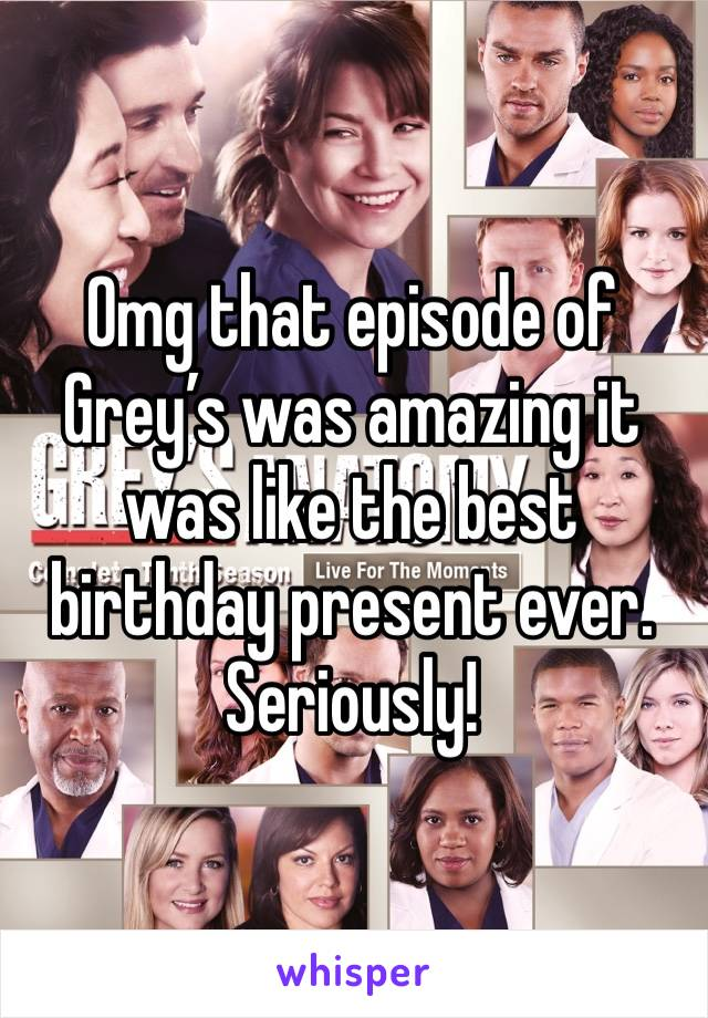 Omg that episode of Grey's was amazing it was like the best birthday present ever. Seriously!