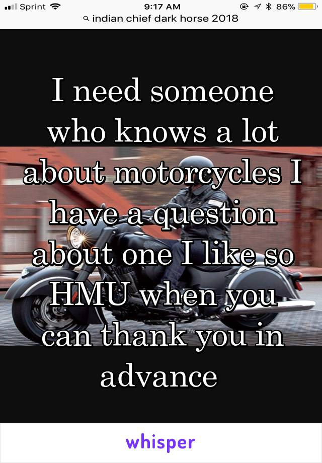 I need someone who knows a lot about motorcycles I have a question about one I like so HMU when you can thank you in advance
