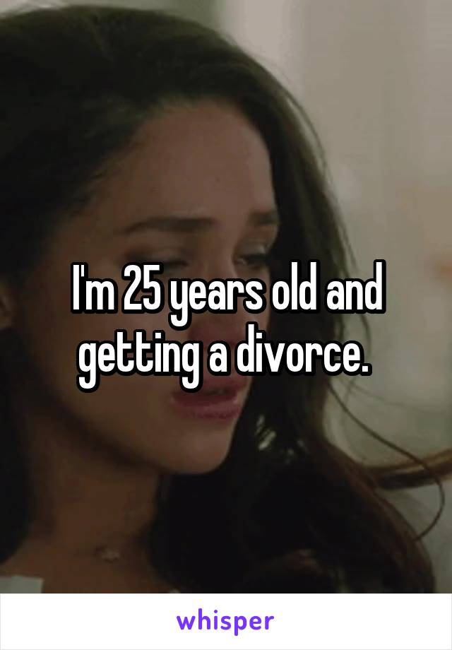I'm 25 years old and getting a divorce.