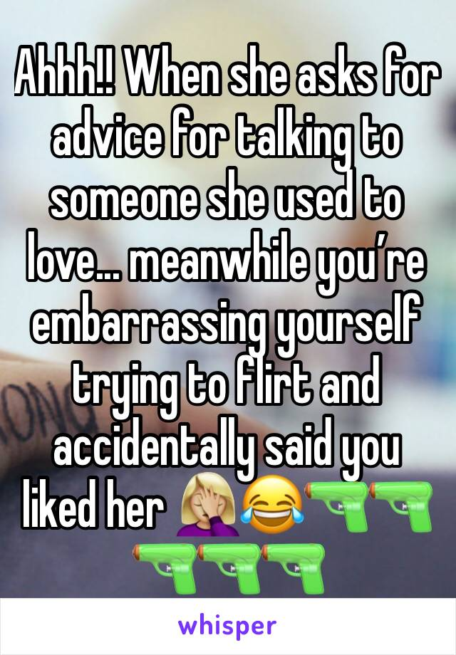 Ahhh!! When she asks for advice for talking to someone she used to love... meanwhile you're embarrassing yourself trying to flirt and accidentally said you liked her 🤦🏼♀️😂🔫🔫🔫🔫🔫