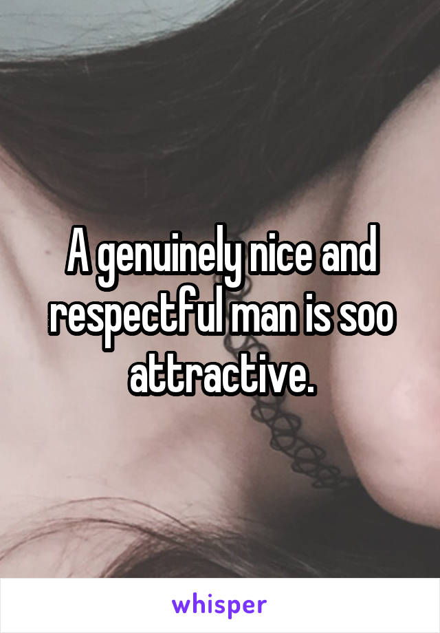 A genuinely nice and respectful man is soo attractive.