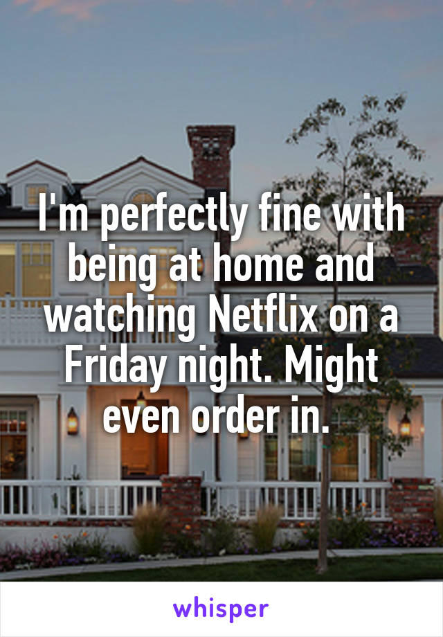 I'm perfectly fine with being at home and watching Netflix on a Friday night. Might even order in.