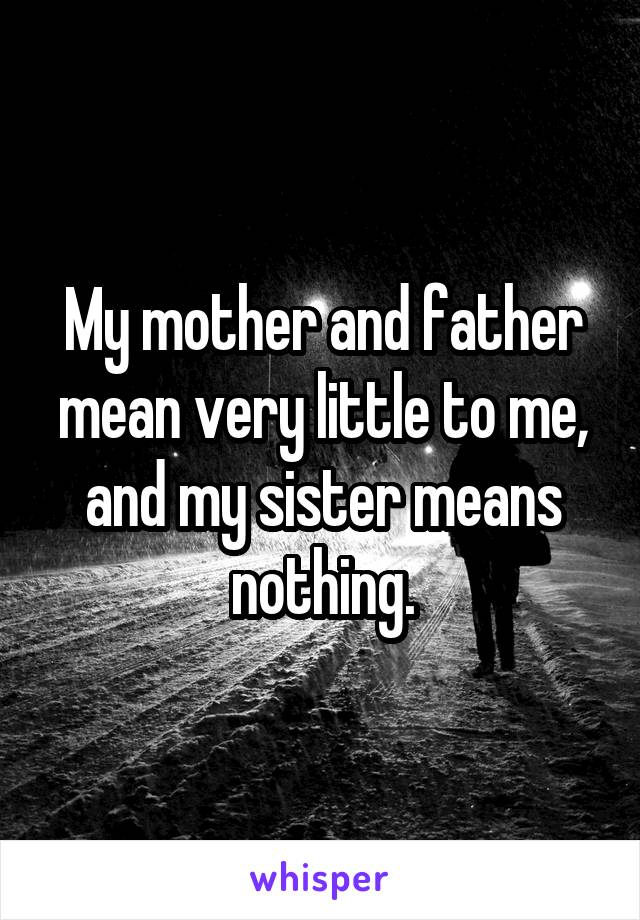 My mother and father mean very little to me, and my sister means nothing.