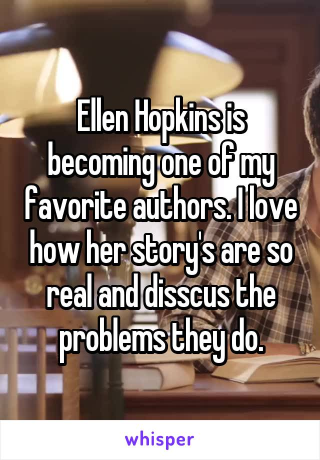 Ellen Hopkins is becoming one of my favorite authors. I love how her story's are so real and disscus the problems they do.
