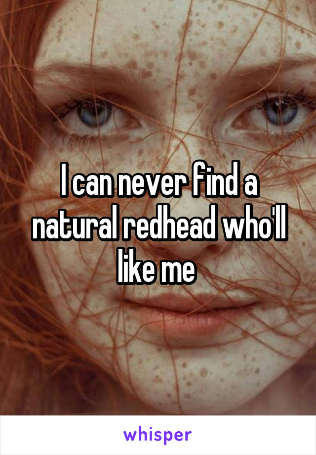 I can never find a natural redhead who'll like me