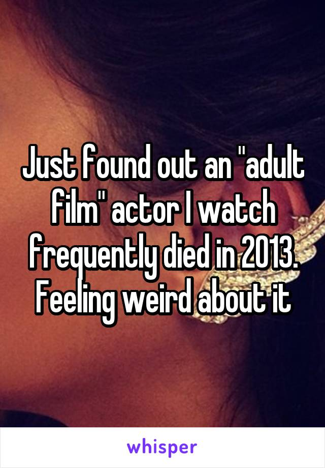 "Just found out an ""adult film"" actor I watch frequently died in 2013. Feeling weird about it"
