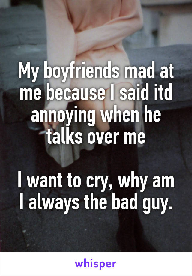 My boyfriends mad at me because I said itd annoying when he talks over me  I want to cry, why am I always the bad guy.