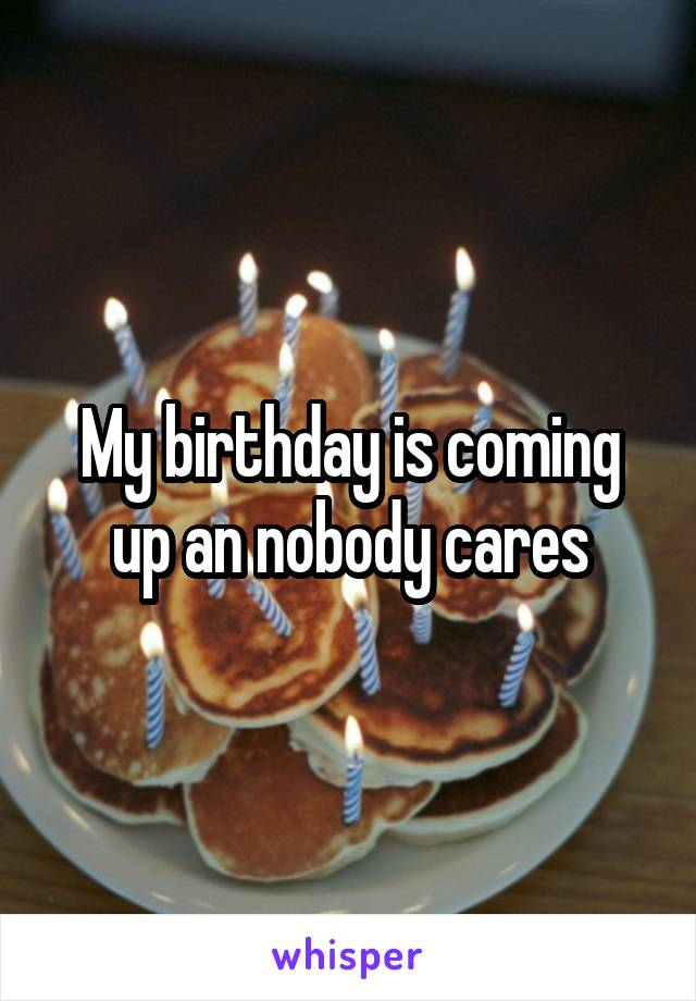 My birthday is coming up an nobody cares
