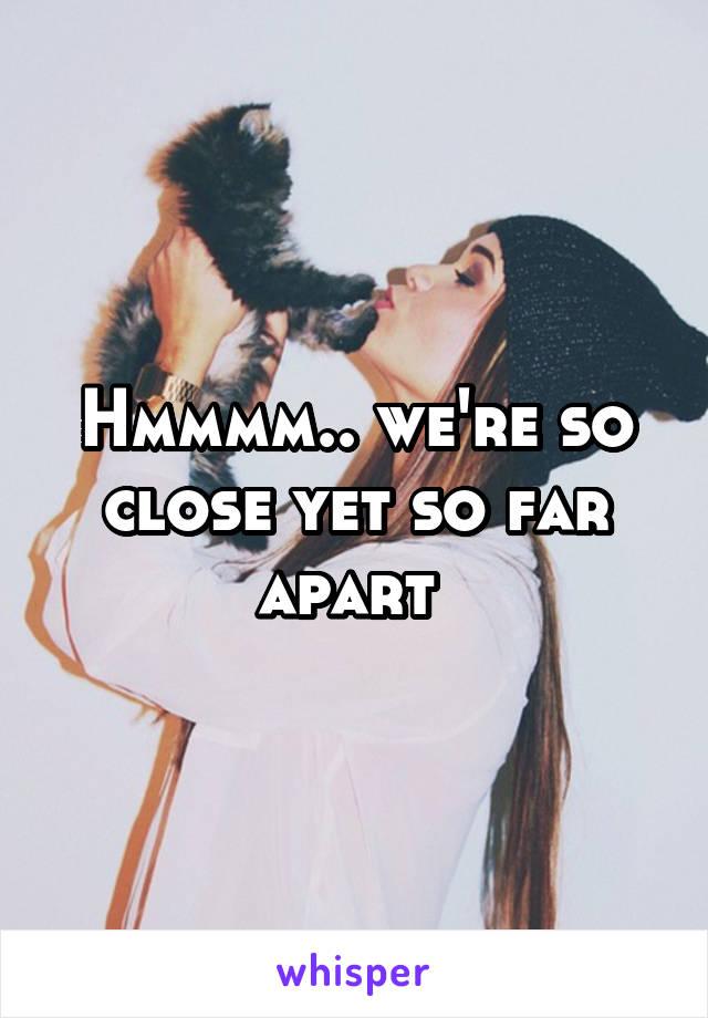 Hmmmm.. we're so close yet so far apart